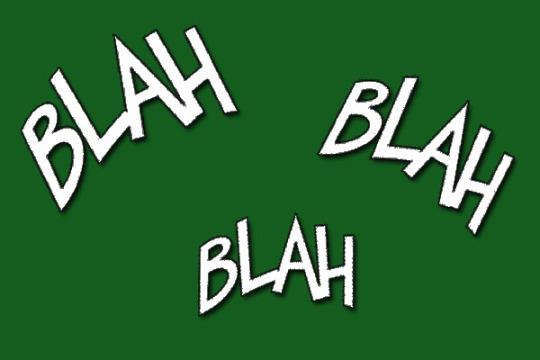 Blah, blah, blah. Ramble, ramble.